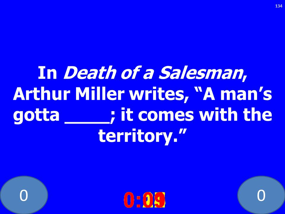 In Death of a Salesman, Arthur Miller writes, A man's gotta ____; it comes with the territory.