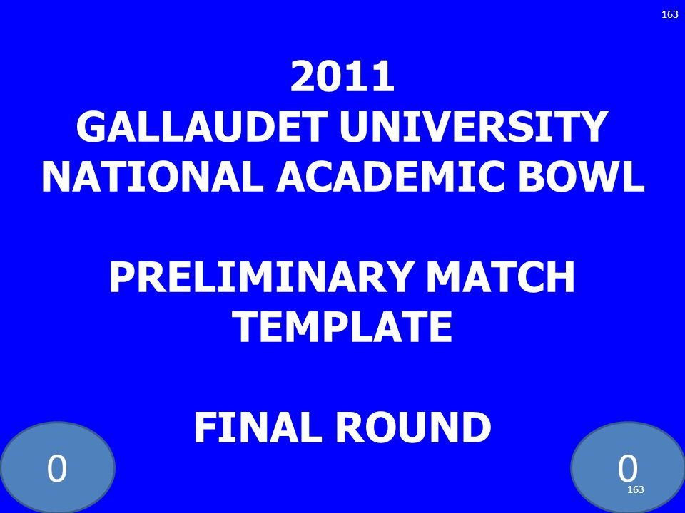 2011 GALLAUDET UNIVERSITY NATIONAL ACADEMIC BOWL PRELIMINARY MATCH TEMPLATE FINAL ROUND