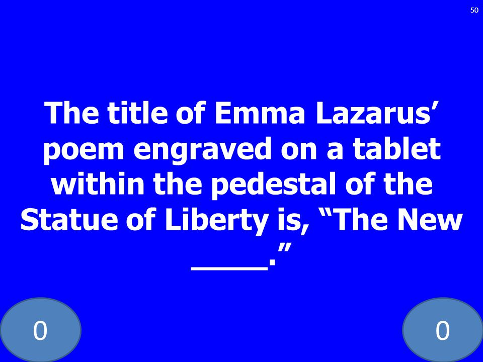 The title of Emma Lazarus' poem engraved on a tablet within the pedestal of the Statue of Liberty is, The New ____.