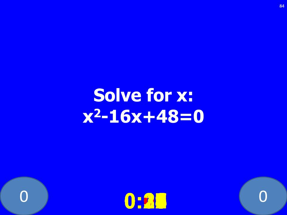 Solve for x: x2-16x+48=0 0:21. 0:26. 0:01. 0:17. 0:12. 0:25. 0:09. 0:30. 0:22. 0:27. 0:23.