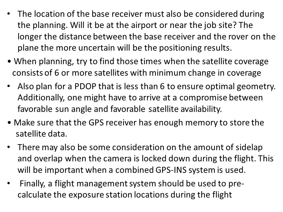 The location of the base receiver must also be considered during the planning. Will it be at the airport or near the job site The longer the distance between the base receiver and the rover on the plane the more uncertain will be the positioning results.