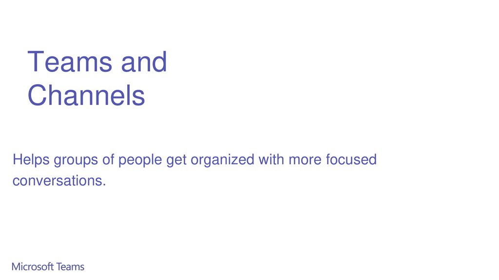 Teams and Channels Helps groups of people get organized with more focused conversations.
