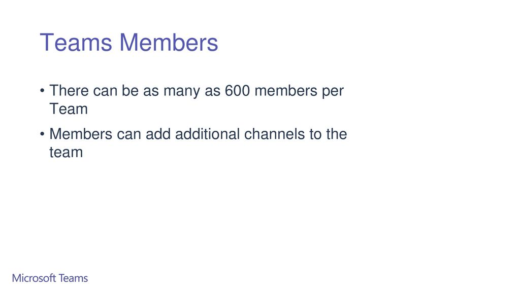 Teams Members There can be as many as 600 members per Team