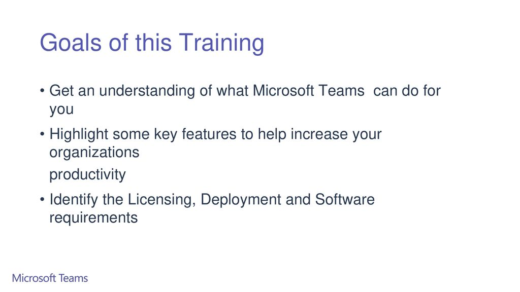 Goals of this Training Get an understanding of what Microsoft Teams can do for you.