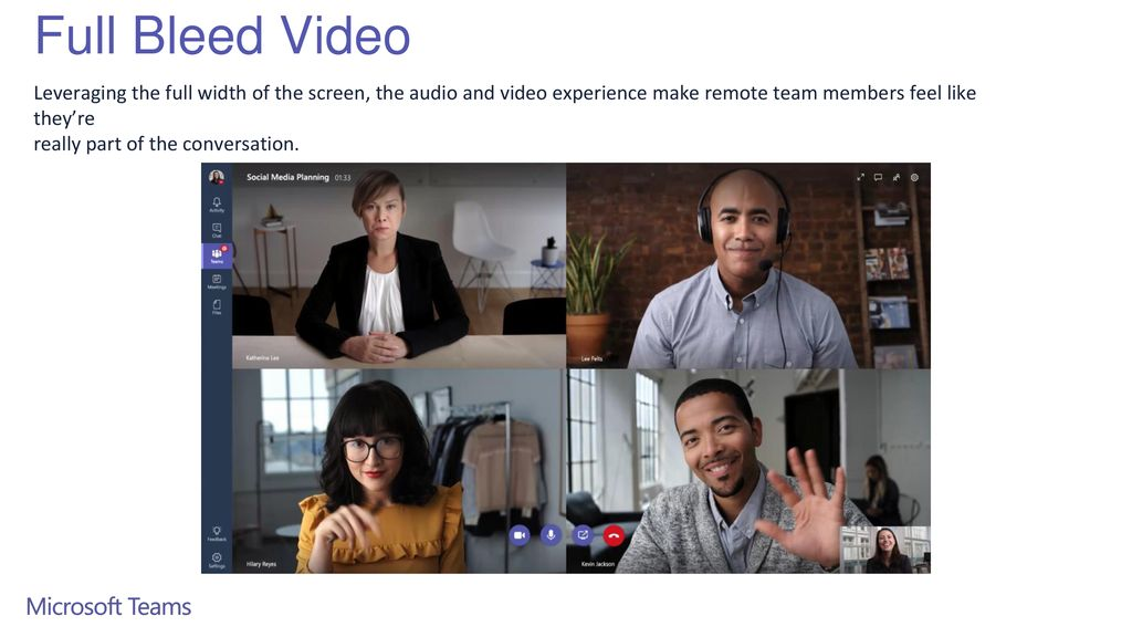 Full Bleed Video Leveraging the full width of the screen, the audio and video experience make remote team members feel like they're.