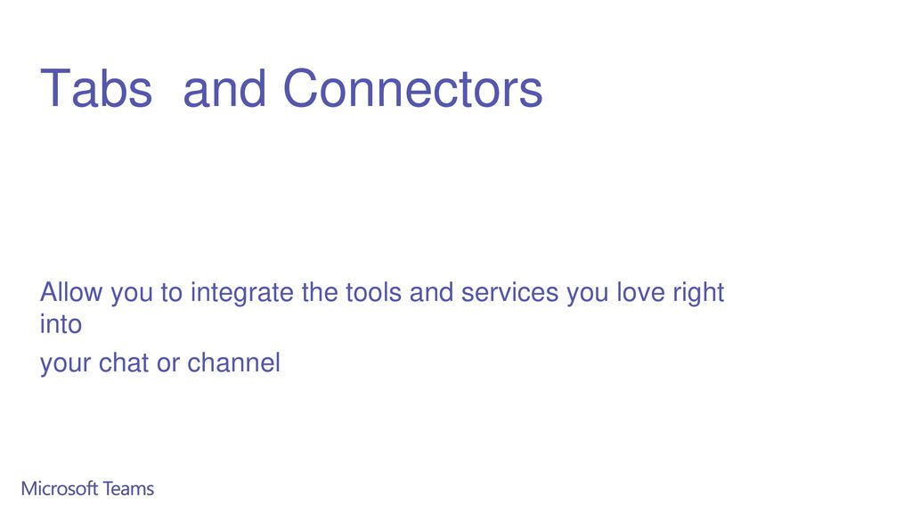 Tabs and Connectors Allow you to integrate the tools and services you love right into.