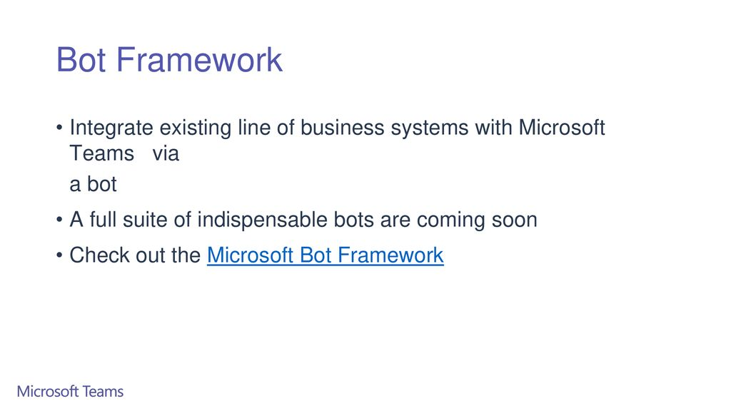 Bot Framework Integrate existing line of business systems with Microsoft Teams via. a bot. A full suite of indispensable bots are coming soon.