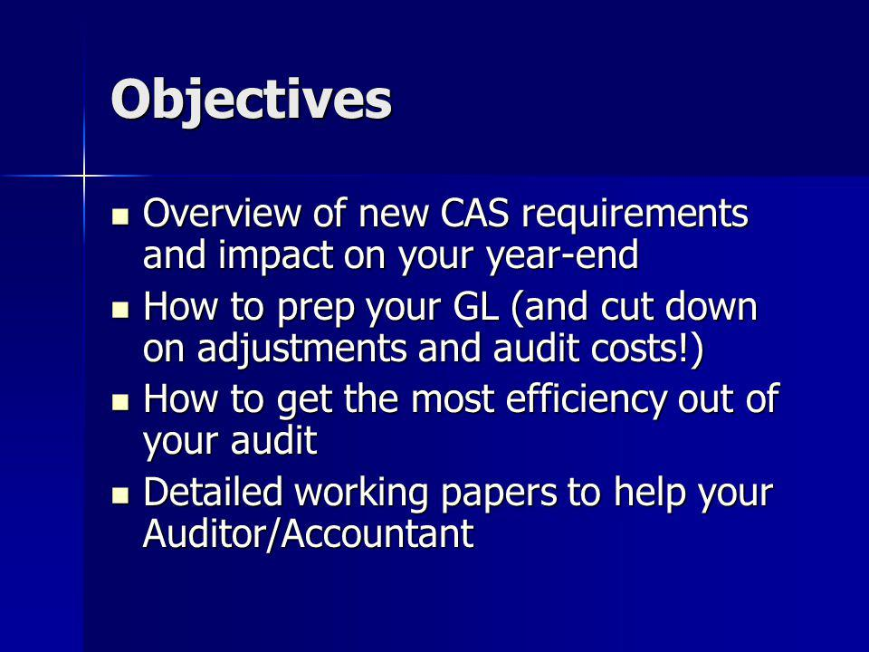 Objectives Overview of new CAS requirements and impact on your year-end. How to prep your GL (and cut down on adjustments and audit costs!)