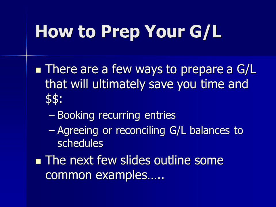 How to Prep Your G/L There are a few ways to prepare a G/L that will ultimately save you time and $$: