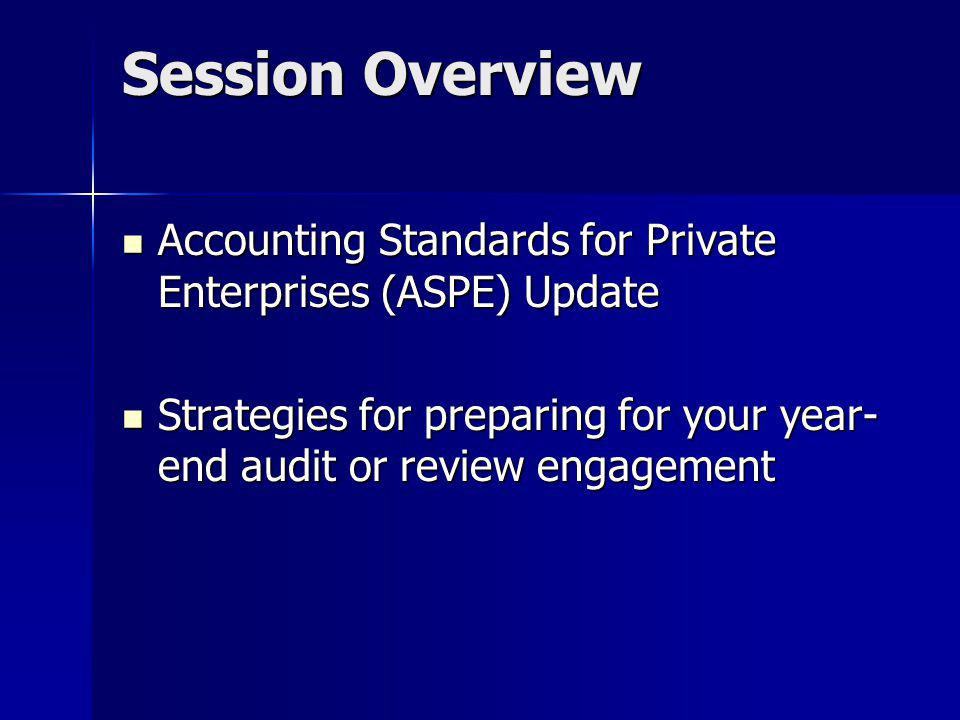 Session Overview Accounting Standards for Private Enterprises (ASPE) Update. Strategies for preparing for your year-end audit or review engagement.