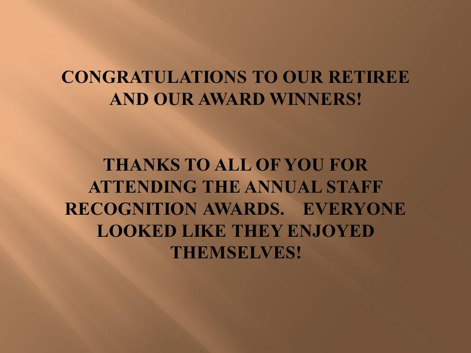 CONGRATULATIONS TO OUR RETIREE AND OUR AWARD WINNERS!
