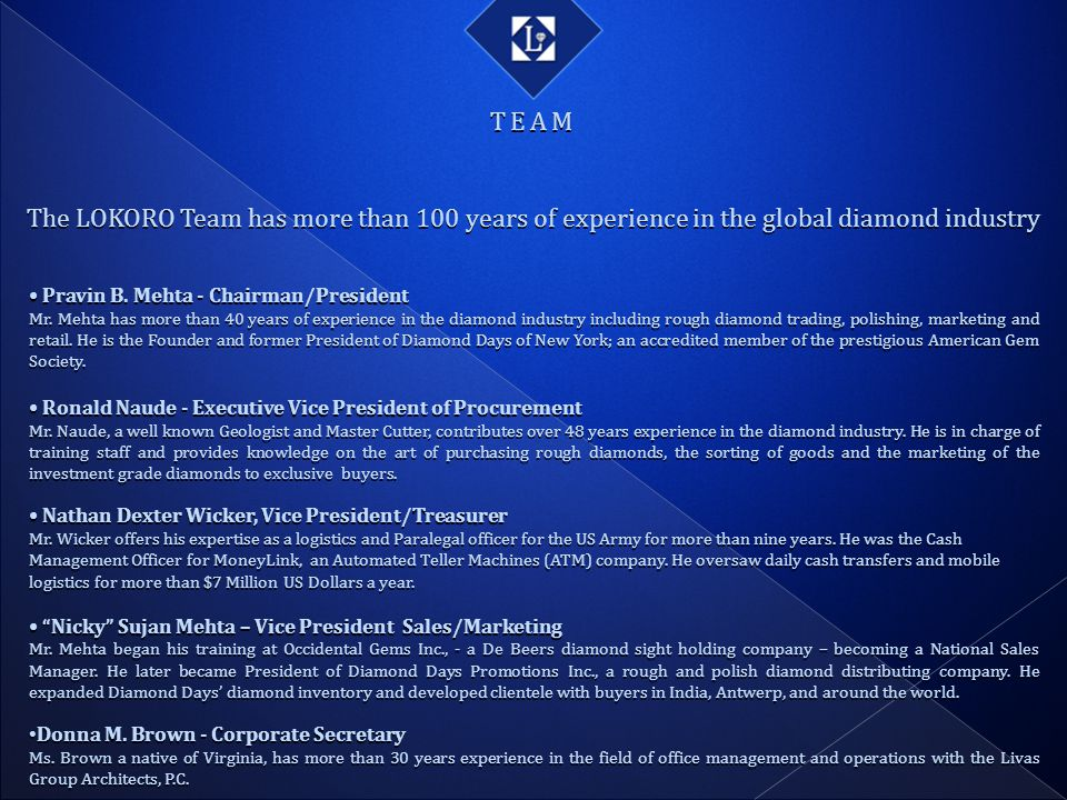TEAM The LOKORO Team has more than 100 years of experience in the global diamond industry. • Pravin B. Mehta - Chairman/President.