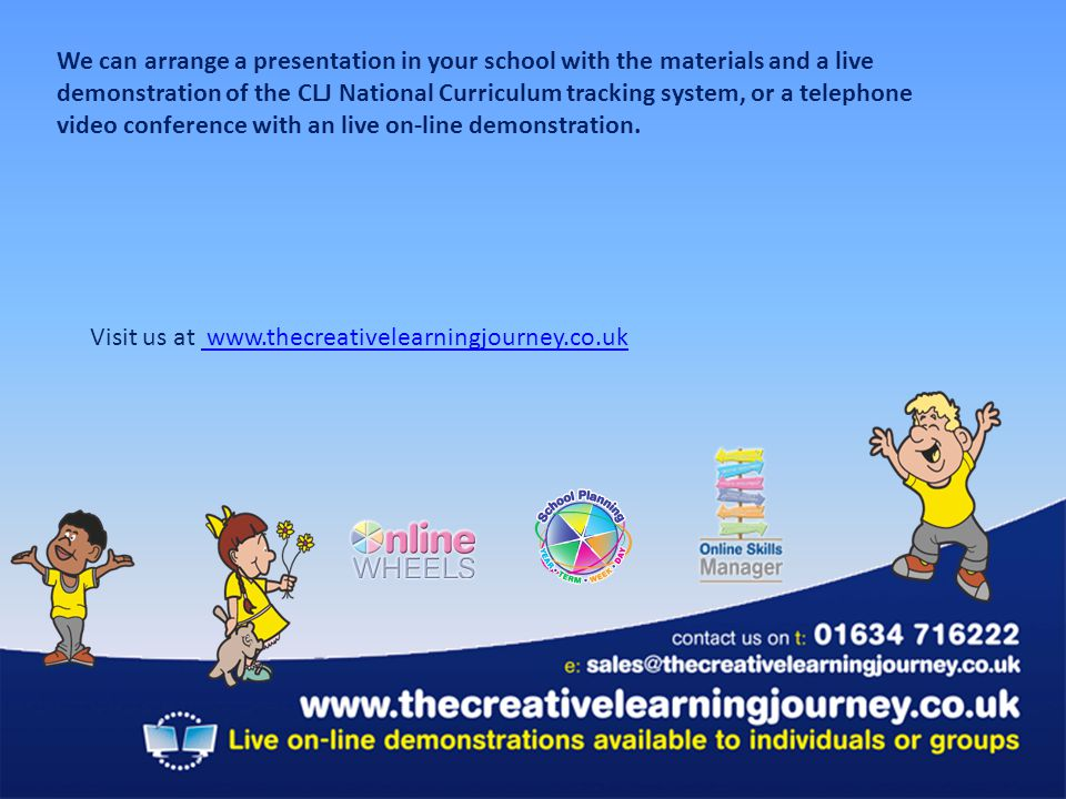 We can arrange a presentation in your school with the materials and a live demonstration of the CLJ National Curriculum tracking system, or a telephone video conference with an live on-line demonstration.