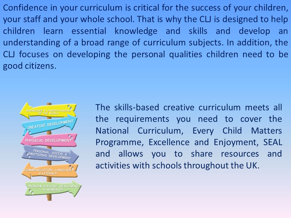 Confidence in your curriculum is critical for the success of your children, your staff and your whole school. That is why the CLJ is designed to help children learn essential knowledge and skills and develop an understanding of a broad range of curriculum subjects. In addition, the CLJ focuses on developing the personal qualities children need to be good citizens.