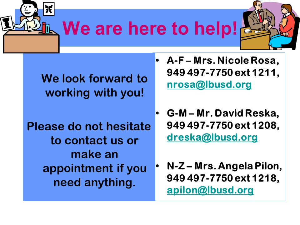 We are here to help! We look forward to working with you! Please do not hesitate to contact us or make an appointment if you need anything.