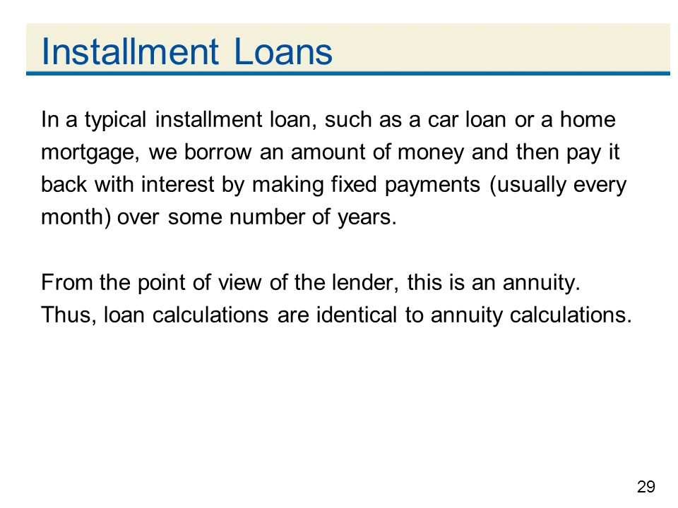Installment Loans In a typical installment loan, such as a car loan or a home. mortgage, we borrow an amount of money and then pay it.