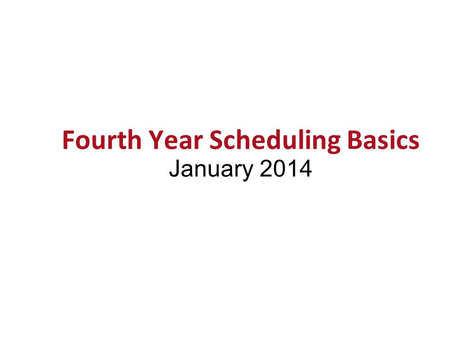 Fourth Year Scheduling Basics January 2014