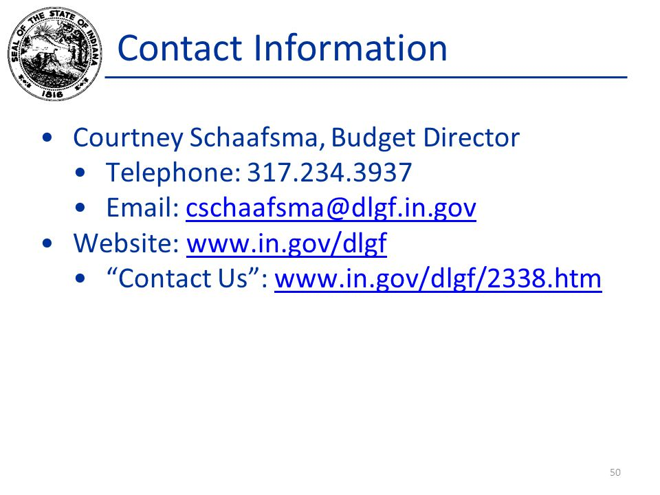 Contact Information Courtney Schaafsma, Budget Director. Telephone: 317.234.3937. Email: cschaafsma@dlgf.in.gov.