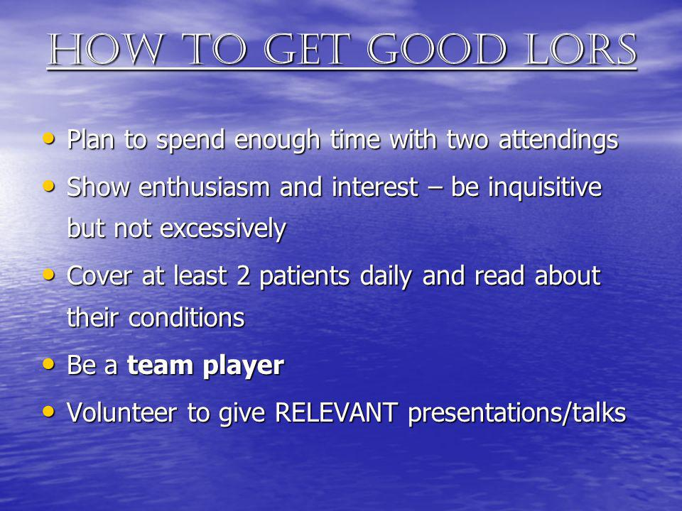 How to get good lors Plan to spend enough time with two attendings