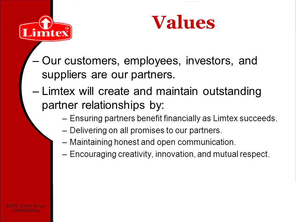 Values Our customers, employees, investors, and suppliers are our partners. Limtex will create and maintain outstanding partner relationships by: