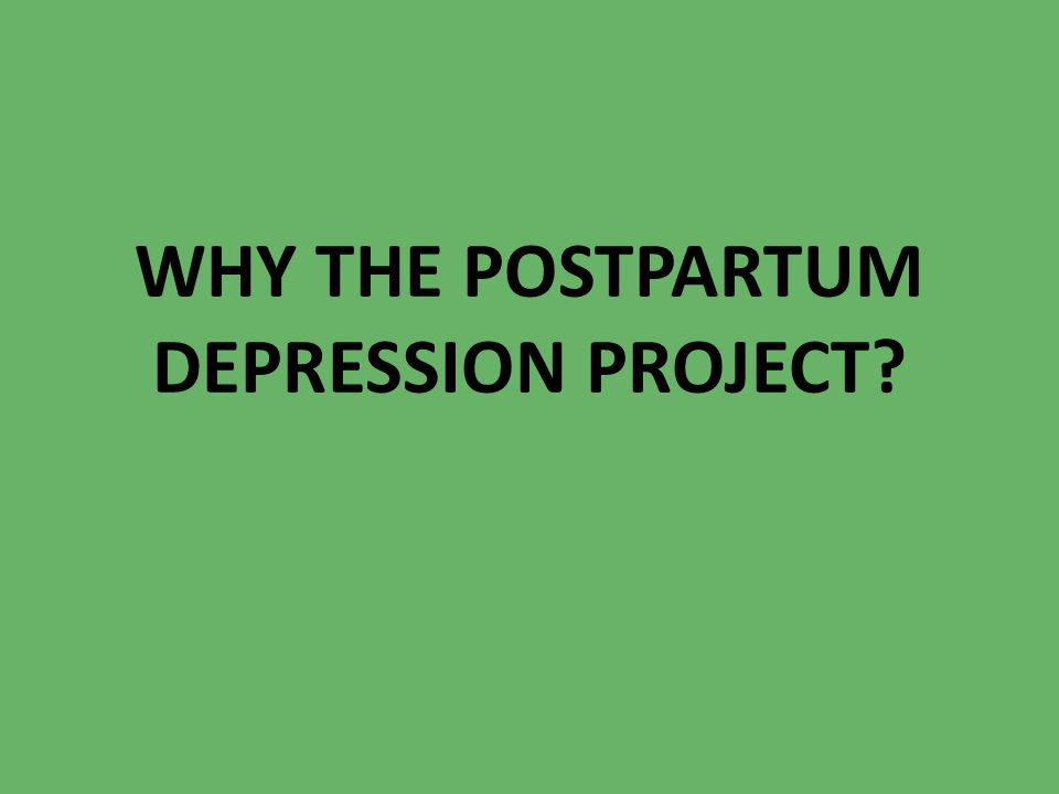 WHY THE POSTPARTUM DEPRESSION PROJECT