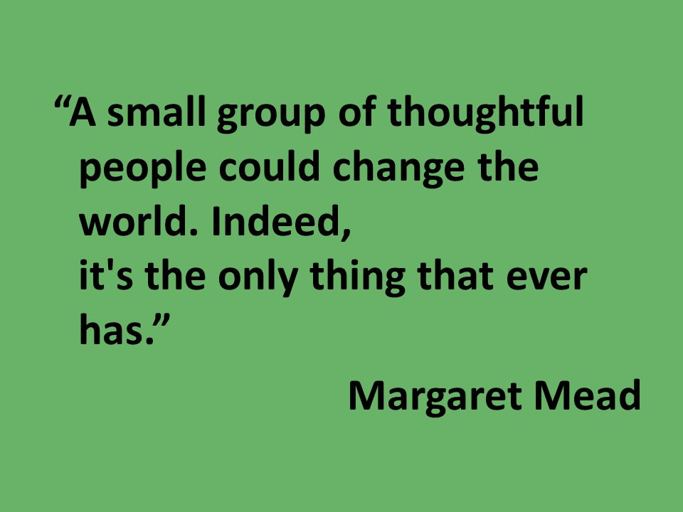 A small group of thoughtful people could change the world
