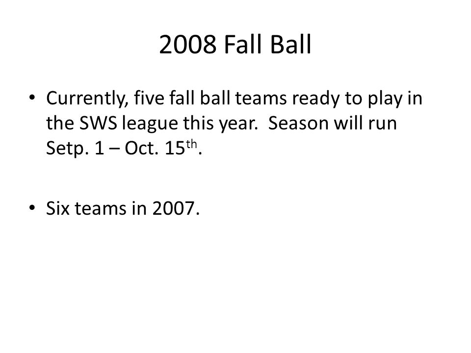 2008 Fall Ball Currently, five fall ball teams ready to play in the SWS league this year. Season will run Setp. 1 – Oct. 15th.