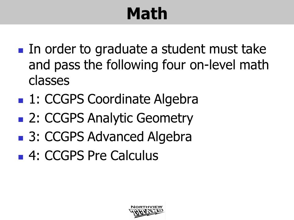 Math In order to graduate a student must take and pass the following four on-level math classes. 1: CCGPS Coordinate Algebra.