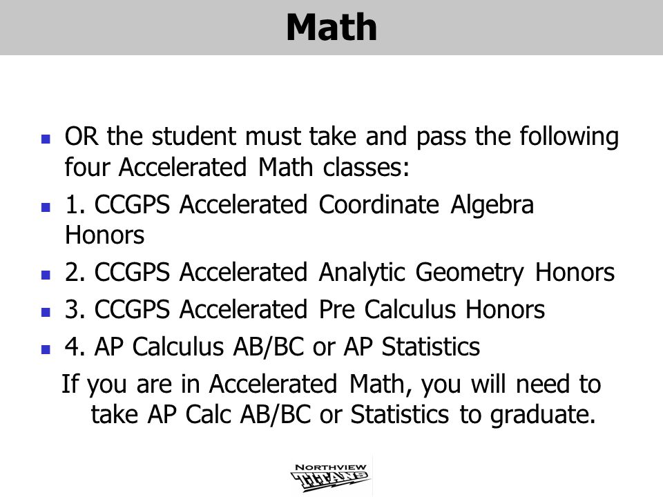 Math OR the student must take and pass the following four Accelerated Math classes: 1. CCGPS Accelerated Coordinate Algebra Honors.