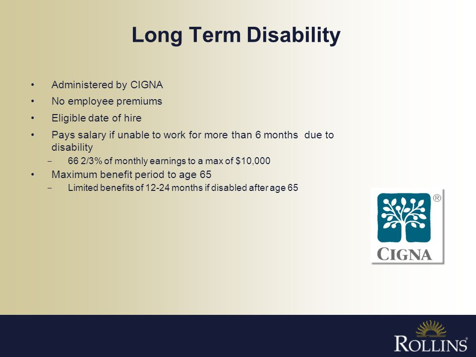 Long Term Disability Administered by CIGNA No employee premiums