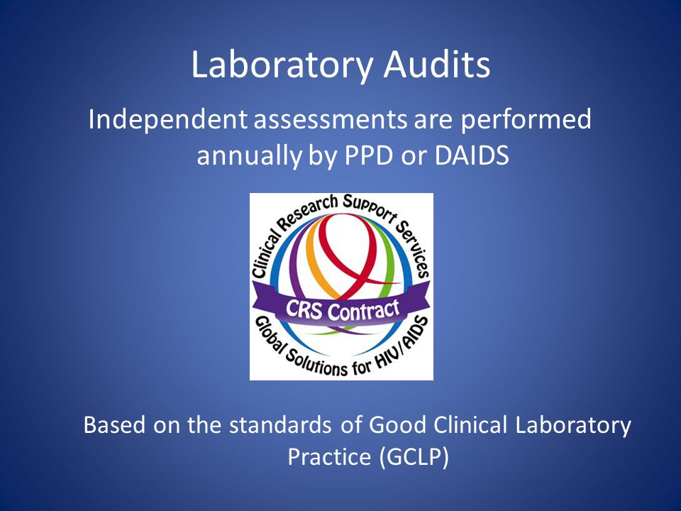 Laboratory Audits Independent assessments are performed annually by PPD or DAIDS. Based on the standards of Good Clinical Laboratory Practice (GCLP)