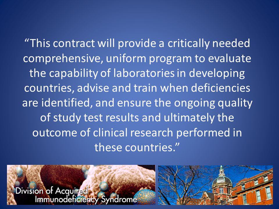 This contract will provide a critically needed comprehensive, uniform program to evaluate the capability of laboratories in developing countries, advise and train when deficiencies are identified, and ensure the ongoing quality of study test results and ultimately the outcome of clinical research performed in these countries.