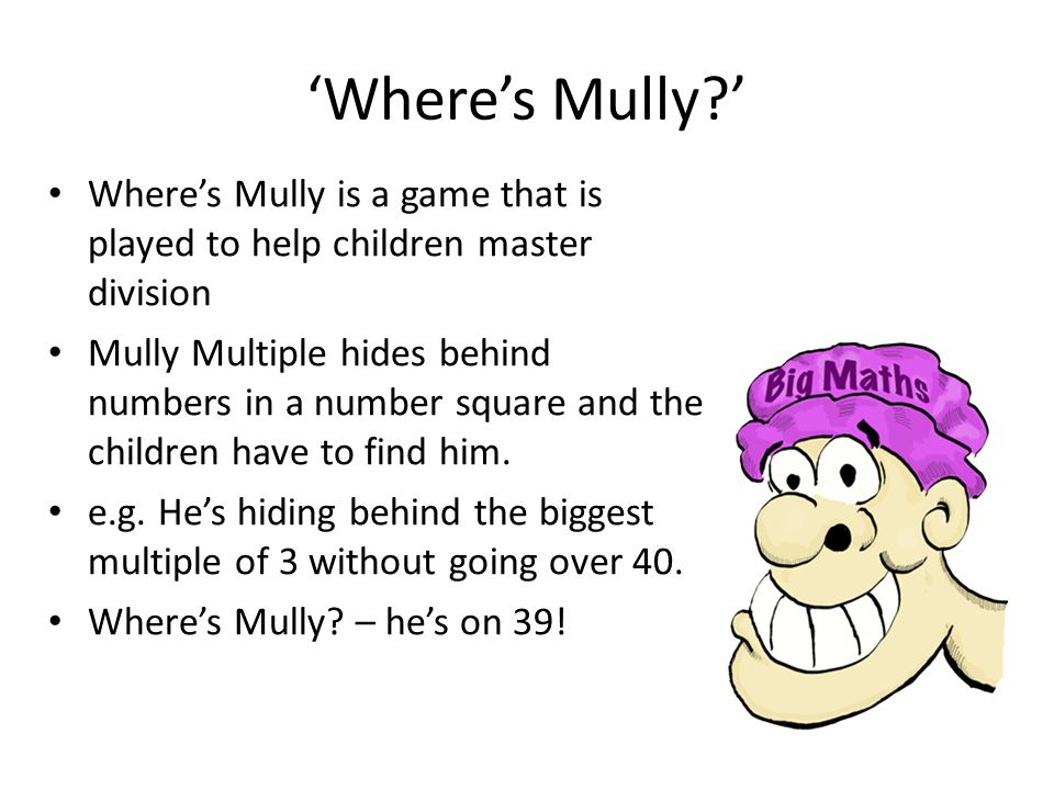 'Where's Mully ' Where's Mully is a game that is played to help children master division.