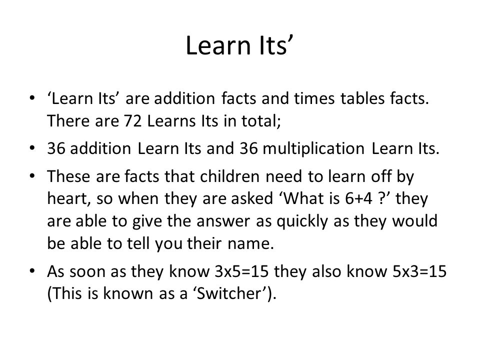 Learn Its' 'Learn Its' are addition facts and times tables facts. There are 72 Learns Its in total;