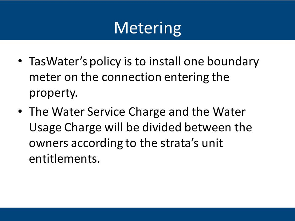 Metering TasWater's policy is to install one boundary meter on the connection entering the property.