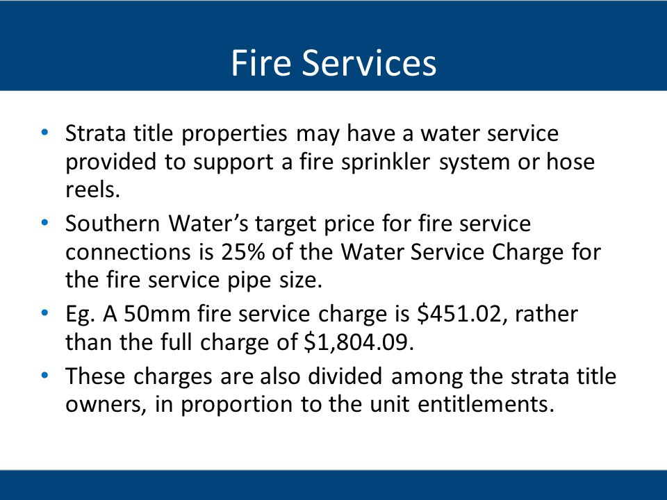 Fire Services Strata title properties may have a water service provided to support a fire sprinkler system or hose reels.