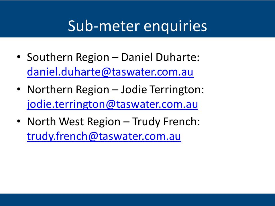 Sub-meter enquiries Southern Region – Daniel Duharte: daniel.duharte@taswater.com.au.