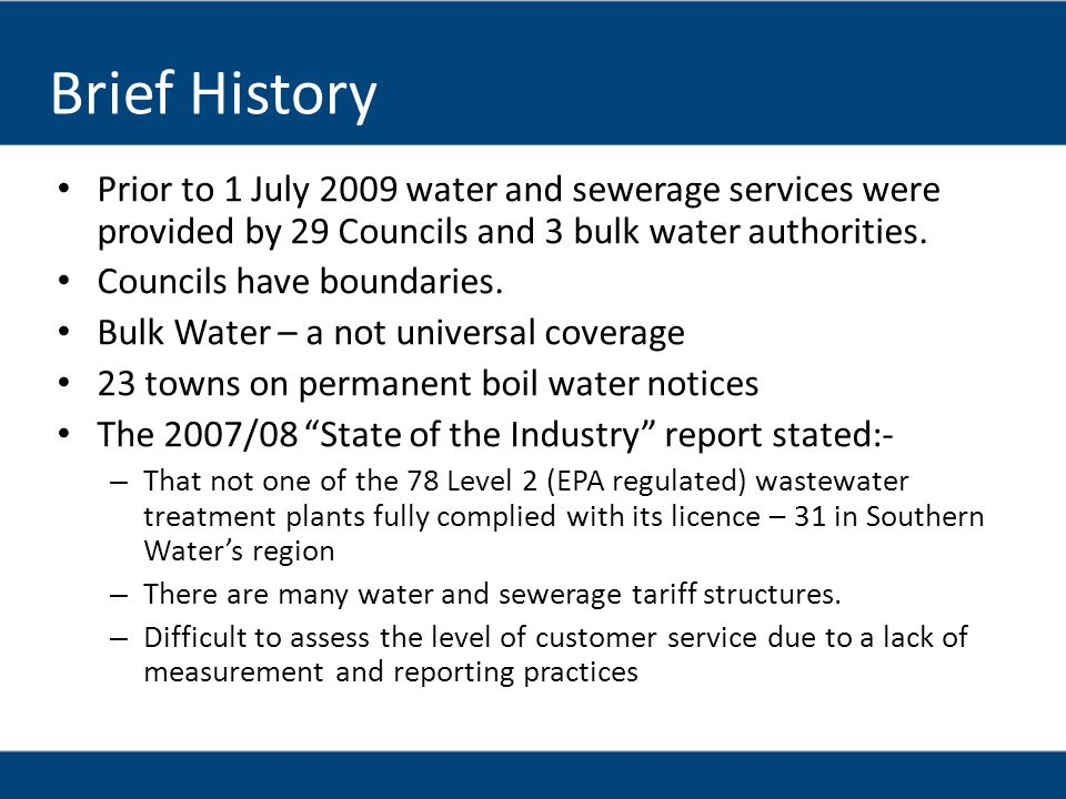 Brief History Prior to 1 July 2009 water and sewerage services were provided by 29 Councils and 3 bulk water authorities.