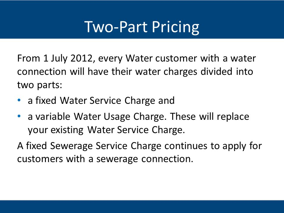 Two-Part Pricing From 1 July 2012, every Water customer with a water connection will have their water charges divided into two parts: