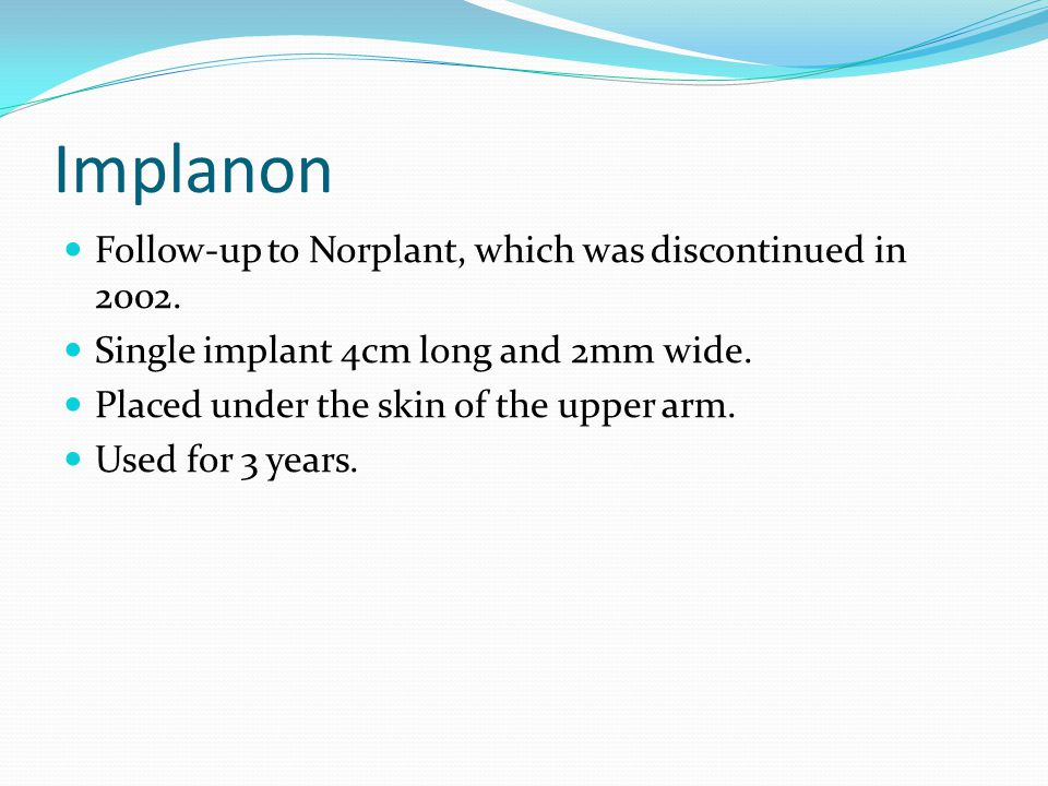 Implanon Follow-up to Norplant, which was discontinued in 2002.
