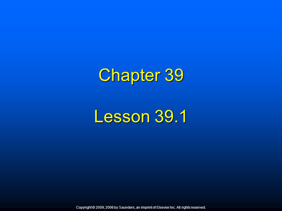 Chapter 39 Lesson 39.1 Copyright © 2009, 2006 by Saunders, an imprint of Elsevier Inc. All rights reserved.
