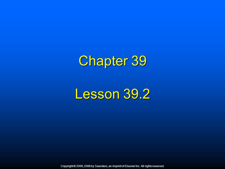 Chapter 39 Lesson 39.2 Copyright © 2009, 2006 by Saunders, an imprint of Elsevier Inc. All rights reserved.