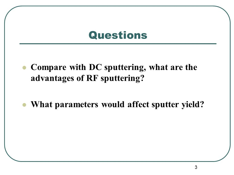 Questions Compare with DC sputtering, what are the advantages of RF sputtering.