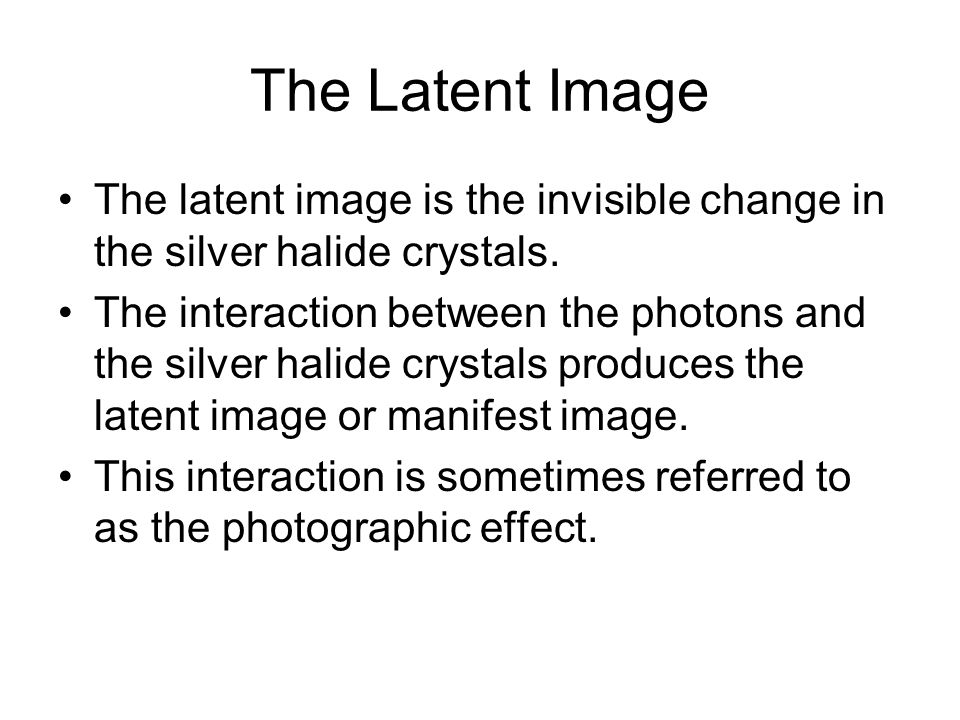 The Latent Image The latent image is the invisible change in the silver halide crystals.