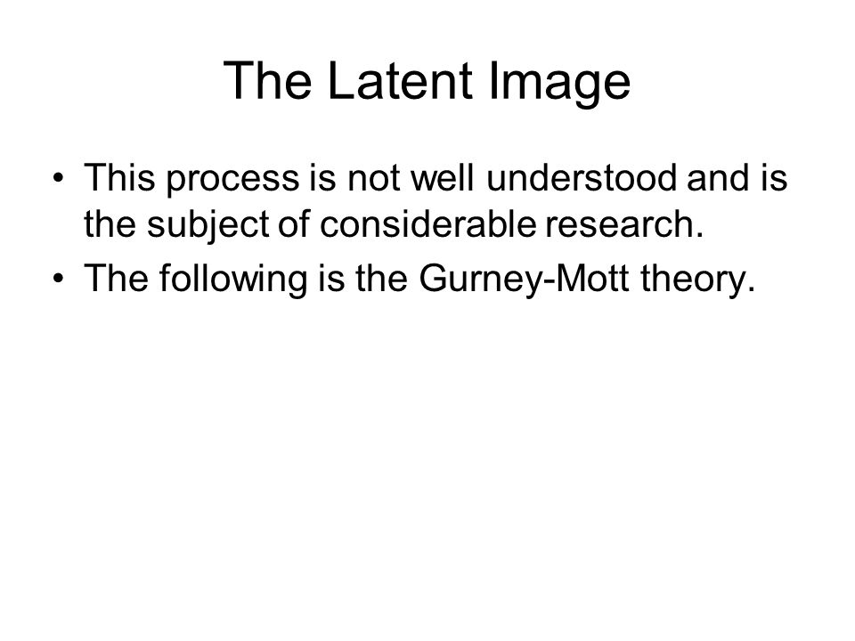 The Latent Image This process is not well understood and is the subject of considerable research.