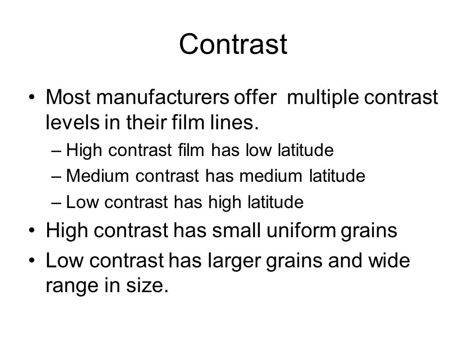 Contrast Most manufacturers offer multiple contrast levels in their film lines. High contrast film has low latitude.