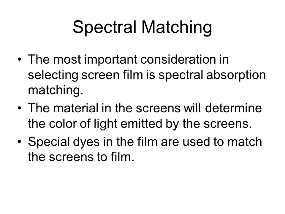 Spectral Matching The most important consideration in selecting screen film is spectral absorption matching.