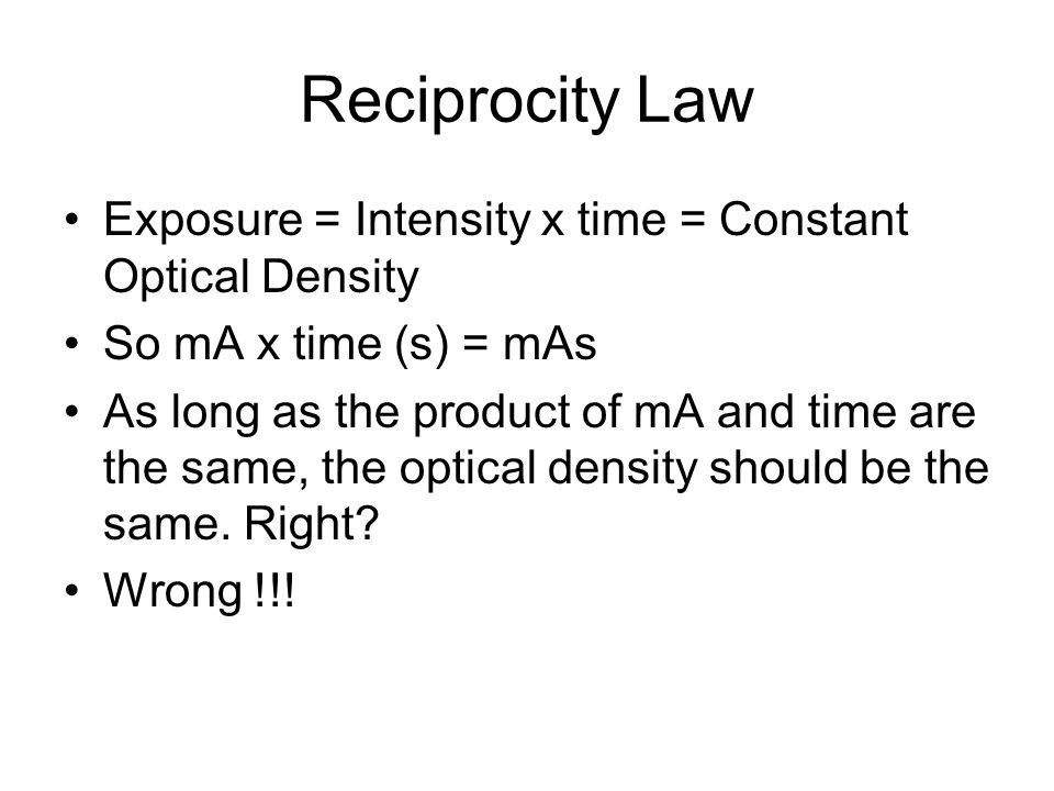 Reciprocity Law Exposure = Intensity x time = Constant Optical Density
