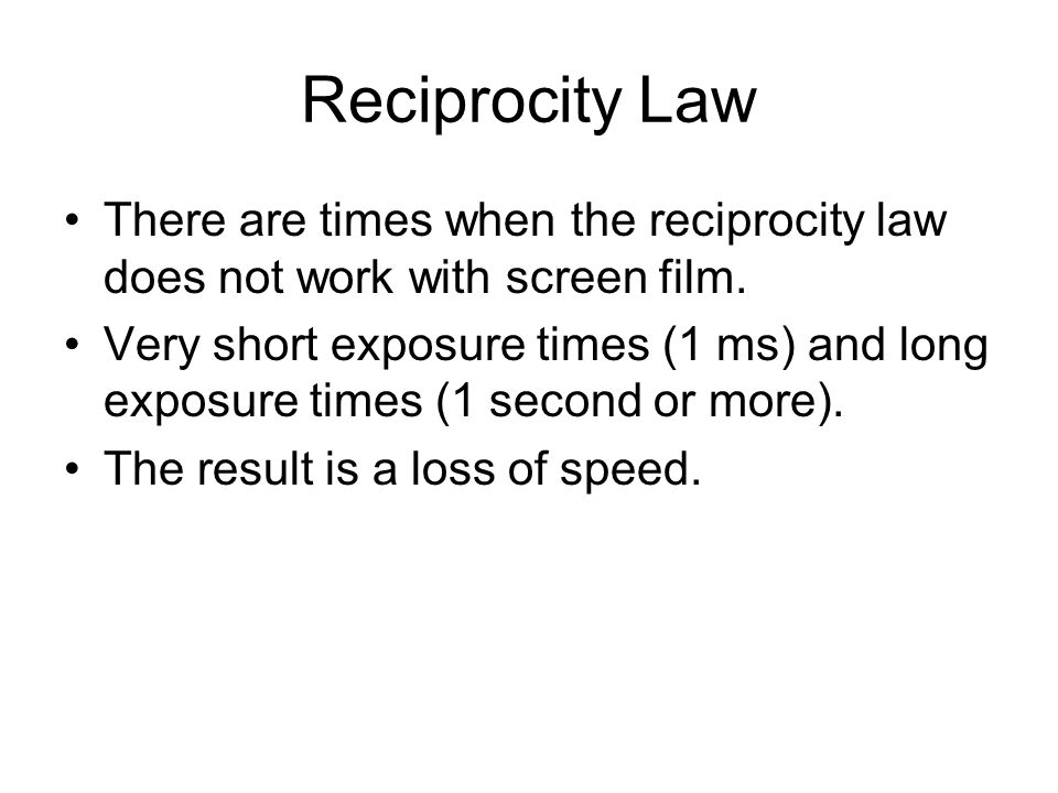 Reciprocity Law There are times when the reciprocity law does not work with screen film.