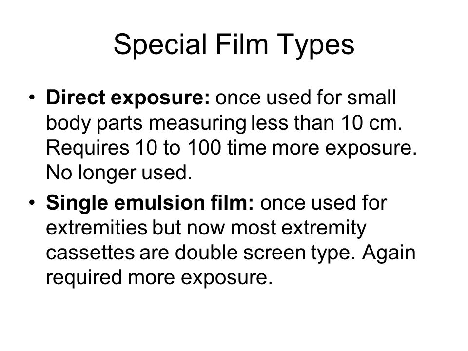 Special Film Types Direct exposure: once used for small body parts measuring less than 10 cm. Requires 10 to 100 time more exposure. No longer used.